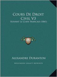 Cours De Droit Civil V3: Suivant Le Code Francais (1841) - Alexandre Duranton