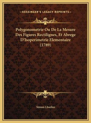 Polygonometrie Ou De La Mesure Des Figures Rectilignes, Et Abrege D'Isoperimetrie Elementaire (1789)