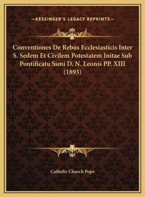Conventiones De Rebus Ecclesiasticis Inter S. Sedem Et Civilem Potestatem Initae Sub Pontificatu Ssmi D.N. Leonis PP. XIII (1893)