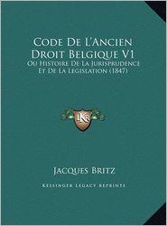 Code De L'Ancien Droit Belgique V1: Ou Histoire De La Jurisprudence Et De La Legislation (1847) - Jacques Britz
