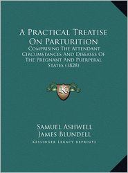A Practical Treatise On Parturition: Comprising The Attendant Circumstances And Diseases Of The Pregnant And Puerperal States (1828) - Samuel Ashwell, James Blundell