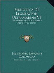 Biblioteca De Legislacion Ultramarina V5: En Forma De Diccionario Alfabetico (1846) - Jose Maria Zamora Y Coronado