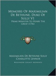 Memoirs Of Maximilian De Bethune, Duke Of Sully V1: Prime Minister To Henry The Great (1756) - Maximilien De Bethune Sully, Charlotte Lennox