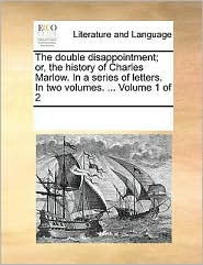 The double disappointment; or, the history of Charles Marlow. In a series of letters. In two volumes. . Volume 1 of 2 - See Notes Multiple Contributors
