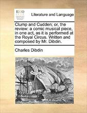 Clump and Cudden; Or, the Review: A Comic Musical Piece, in One Act, as It Is Performed at the Royal Circus. Written and Composed - Dibdin, Charles