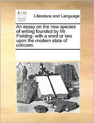 An essay on the new species of writing founded by Mr. Fielding: with a word or two upon the modern state of criticism. - See Notes Multiple Contributors