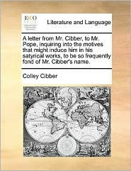A letter from Mr. Cibber, to Mr. Pope, inquiring into the motives that might induce him in his satyrical works, to be so frequently fond of Mr. Cibber's name.