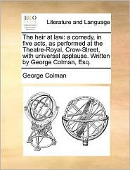 The Heir at Law: A Comedy, in Five Acts, as Performed at the Theatre-Royal, Crow-Street, with Universal Applause. Written by George Col