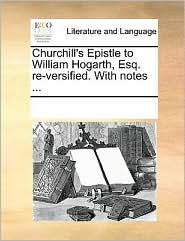 Churchill's Epistle to William Hogarth, Esq. Re-Versified. with Notes ...