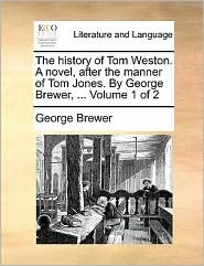 The history of Tom Weston. A novel, after the manner of Tom Jones. By George Brewer, . Volume 1 of 2 - George Brewer