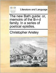 The new Bath guide: or, memoirs of the B-r-d family. In a series of poetical epistles. - Christopher Anstey