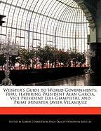 Webster's Guide to World Governments: Peru, Featuring President Alan Garcia, Vice President Luis Giampietri, and Prime Minister Javier Velasquez
