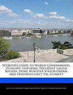 Webster's Guide to World Governments: Hungary, Featuring President Laszlo Solyom, Prime Minister Viktor Orban, and President-Elect Pal Schmitt