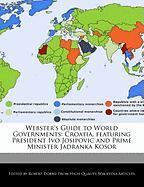 Webster's Guide to World Governments: Croatia, Featuring President Ivo Josipovic and Prime Minister Jadranka Kosor