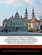 Webster's Guide to World Governments: Serbia, Featuring President Boris Tadic and Prime Minister Mirko Cvetkovic