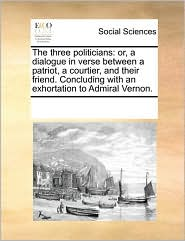 The three politicians: or, a dialogue in verse between a patriot, a courtier, and their friend. Concluding with an exhortation to Admiral Vernon. - See Notes Multiple Contributors