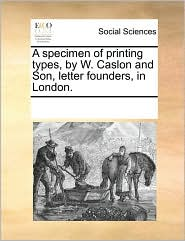 A specimen of printing types, by W. Caslon and Son, letter founders, in London. - See Notes Multiple Contributors