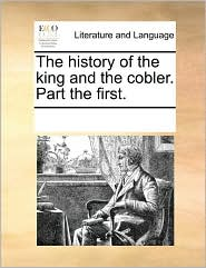 The history of the king and the cobler. Part the first. - See Notes Multiple Contributors