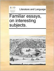 Familiar essays, on interesting subjects. - See Notes Multiple Contributors