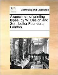 A specimen of printing types, by W. Caslon and Son, Letter Founders, London. - See Notes Multiple Contributors