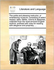 The polite and pleasing instructor, or entertaining museum; consisting of select essays, tales, fables, visions & allegories, collected from the most eminent English authors: prefixed with rules for reading with elegance and propriety; .
