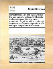 Considerations on the war: wherein the transactions antecedent thereto, and consequent thereon, are ... examined. Together with a postscript, in relation to some writings since the sitting of the present Parliament. ...