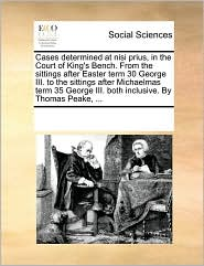 Cases determined at nisi prius, in the Court of King's Bench. From the sittings after Easter term 30 George III. to the sittings after Michaelmas term 35 George III. both inclusive. By Thomas Peake, ...