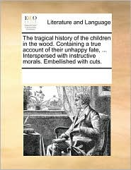 The tragical history of the children in the wood. Containing a true account of their unhappy fate, ... Interspersed with instructive morals. Embellished with cuts.