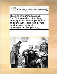 Miscellaneous remarks on Mr. Clare's new method of applying mercury, in the ways of prevention and cure; with letters from several gentlemen of the faculty, recommending this practice, ...