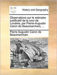 Observations Sur Le Mmoire Justificatif de La Cour de Londres; Par Pierre-Augustin Caron de Beaumarchars, ... - Pierre Augustin Caron Beaumarchais