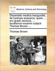 Dissertatio Medica Inauguralis, de Hydrope Anasarca; Quam, ... Pro Gradu Doctoris, ... Eruditorum Examini Subjicit Thomas Brown, ... - Thomas Ph.D. Brown