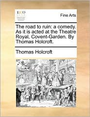 The road to ruin: a comedy. As it is acted at the Theatre Royal, Covent-Garden. By Thomas Holcroft. - Thomas Holcroft