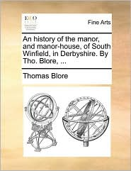 An History of the Manor, and Manor-House, of South Winfield, in Derbyshire. by Tho. Blore, ...