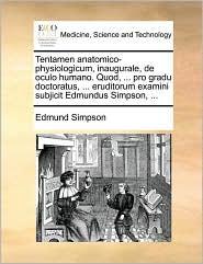 Tentamen anatomico-physiologicum, inaugurale, de oculo humano. Quod, ... pro gradu doctoratus, ... eruditorum examini subjicit Edmundus Simpson, ... - Edmund Simpson