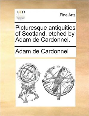 Picturesque antiquities of Scotland, etched by Adam de Cardonnel.