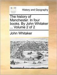 The history of Manchester. In four books. By John Whitaker. Volume 2 of 2 - John Whitaker