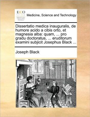 Dissertatio medica inauguralis, de humore acido a cibis orto, et magnesia alba: quam, . pro gradu doctoratus, . eruditorum examini subjicit Josephus Black. - Joseph Black