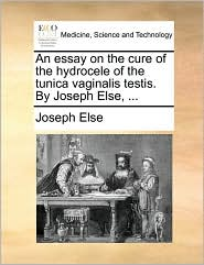 An essay on the cure of the hydrocele of the tunica vaginalis testis. By Joseph Else, . - Joseph Else