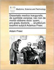 Dissertatio medica inauguralis, de syphilide venerea; nec non de morbo sibbens dicto: quam, ... pro gradu doctoris, ... eruditorum examini subjicit Adamus Freer, ...