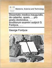 Dissertatio medica inauguralis, de catarrho, quam, ... pro gradu doctoratus, ... eruditorum examini subjicit G. Fordyce, ... .