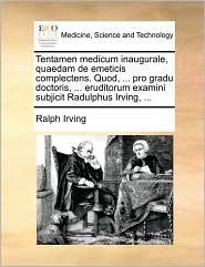 Tentamen Medicum Inaugurale, Quaedam de Emeticis Complectens. Quod, ... Pro Gradu Doctoris, ... Eruditorum Examini Subjicit Radulphus Irving, ...