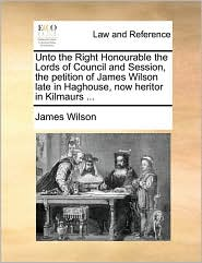 Unto the Right Honourable the Lords of Council and Session, the petition of James Wilson late in Haghouse, now heritor in Kilmaurs ... - James Wilson