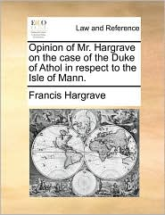 Opinion of Mr. Hargrave on the case of the Duke of Athol in respect to the Isle of Mann. - Francis Hargrave