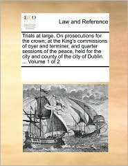 Trials at large. On prosecutions for the crown; at the King's commissions of oyer and terminer, and quarter sessions of the peace, held for the city and county of the city of Dublin. ... Volume 1 of 2