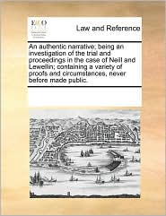 An authentic narrative; being an investigation of the trial and proceedings in the case of Neill and Lewellin; containing a variety of proofs and circumstances, never before made public.