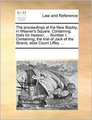 The proceedings at the New Bayley, in Weaver's Square. Containing, trials for treason, . Number I. Containing, the trial of Jack of the Strand, alias Count Liffey. . - See Notes Multiple Contributors