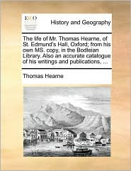 The life of Mr. Thomas Hearne, of St. Edmund's Hall, Oxford; from his own MS. copy, in the Bodleian Library. Also an accurate catalogue of his writings and publications, ... - Thomas Hearne
