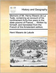 Memoirs of Mr. Henry Masers de La Tude, containing an account of his confinement thirty-five years in the state prisons of France; . Written by himself, and translated from the French of the Amsterdam edition. - Henri Masers de Latude