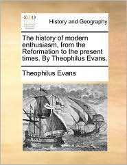 The history of modern enthusiasm, from the Reformation to the present times. By Theophilus Evans. - Theophilus Evans