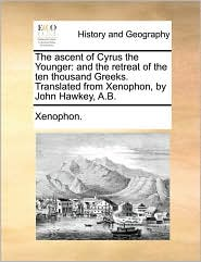 The Ascent of Cyrus the Younger: And the Retreat of the Ten Thousand Greeks. Translated from Xenophon, by John Hawkey, A.B.